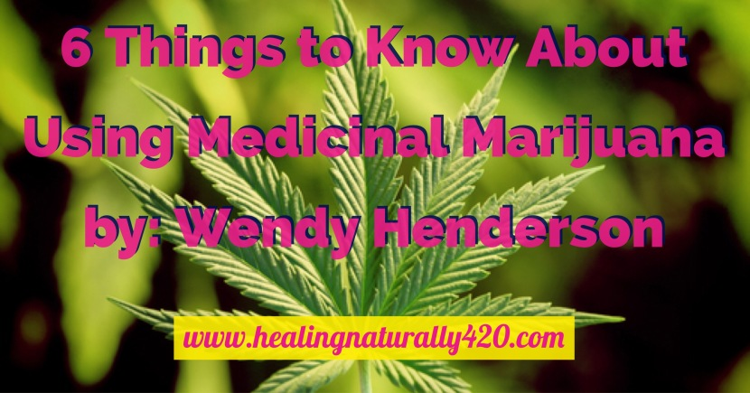 6 Things to Know About Using Medicinal Marijuana  by: Wendy Henderson